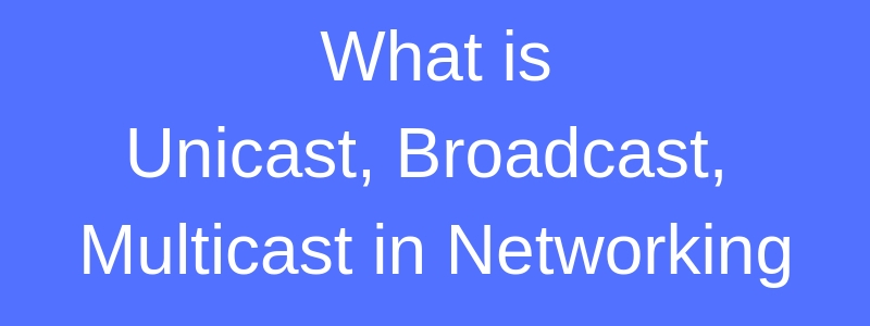 comparison of unicast, broadcast and multicast